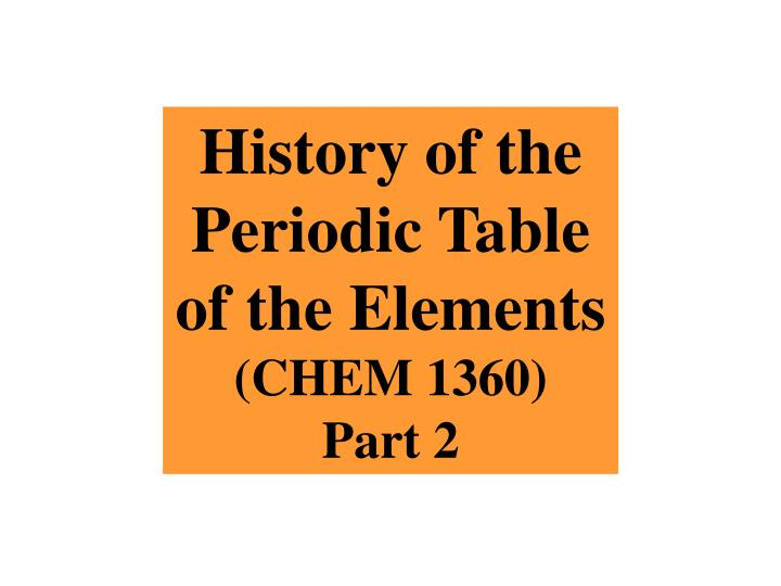 Ppt history of the periodic table of the elements chem 1360 part history of the periodic table of the elements urtaz