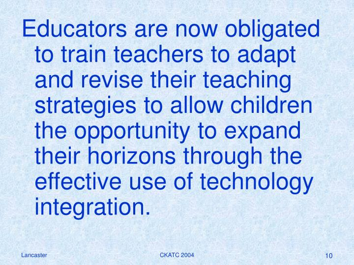 Educators are now obligated to train teachers to adapt and revise their teaching strategies to allow children the opportunity to expand their horizons through the effective use of technology integration.