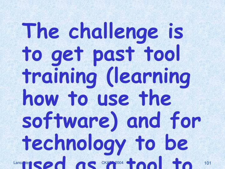 The challenge is to get past tool training (learning how to use the software) and for technology to be used as a tool to enhance all of the content areas in the curriculum on a daily basis.