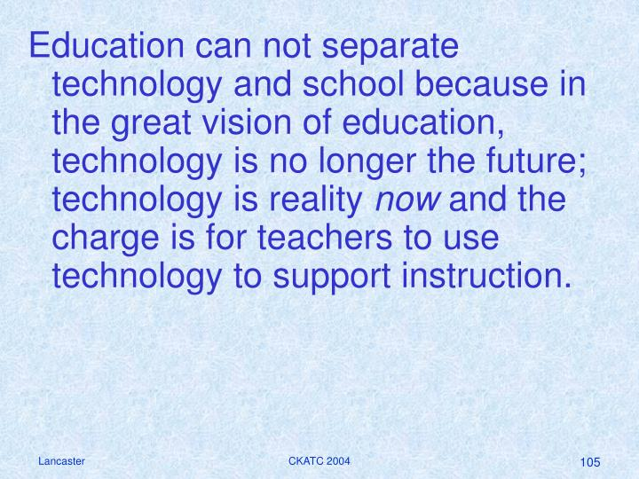 Education can not separate technology and school because in the great vision of education, technology is no longer the future; technology is reality