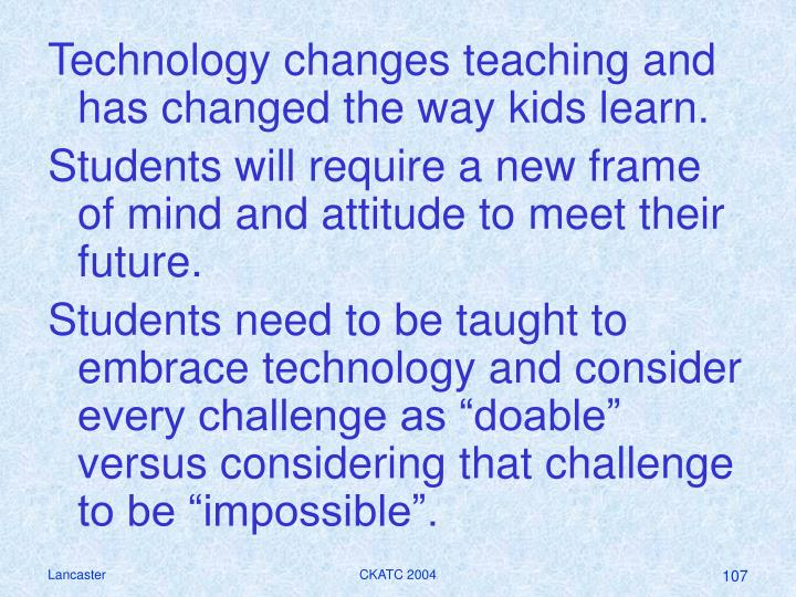 Technology changes teaching and has changed the way kids learn.