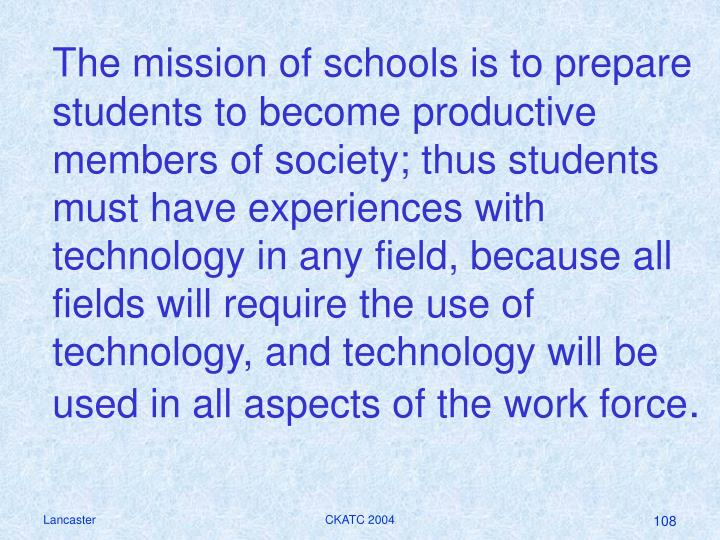 The mission of schools is to prepare students to become productive members of society; thus students must have experiences with technology in any field, because all fields will require the use of technology, and technology will be used in all aspects of the work force