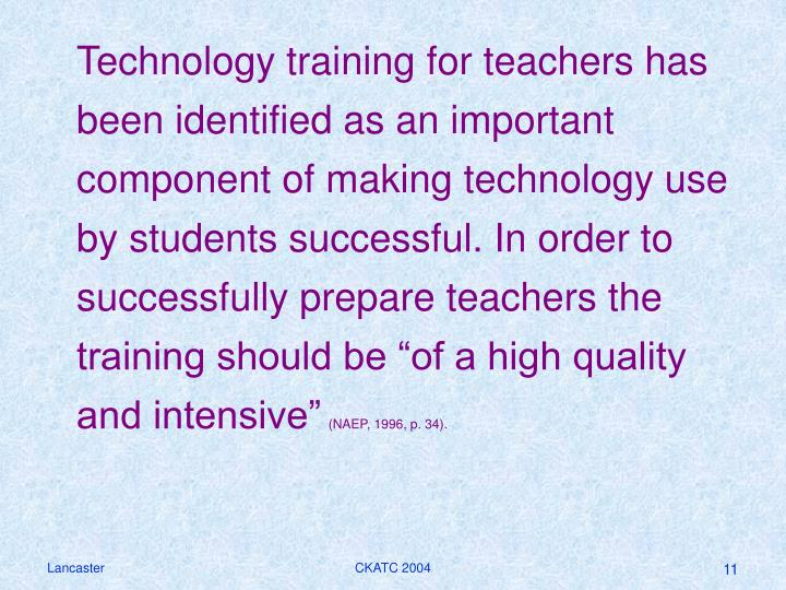 "Technology training for teachers has been identified as an important component of making technology use by students successful. In order to successfully prepare teachers the training should be ""of a high quality and intensive"""