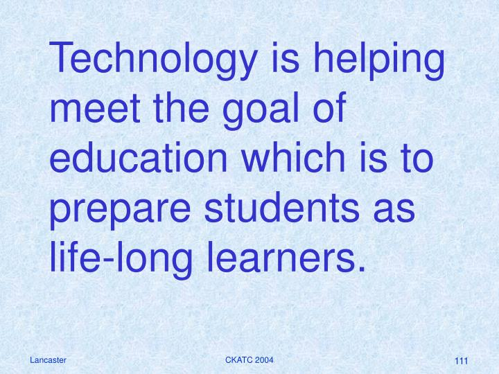 Technology is helping meet the goal of education which is to prepare students as life-long learners.