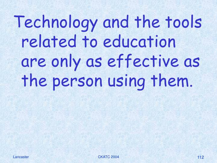 Technology and the tools related to education are only as effective as the person using them.