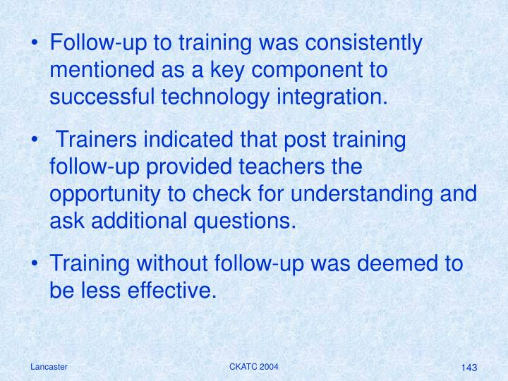 Follow-up to training was consistently mentioned as a key component to successful technology integration.