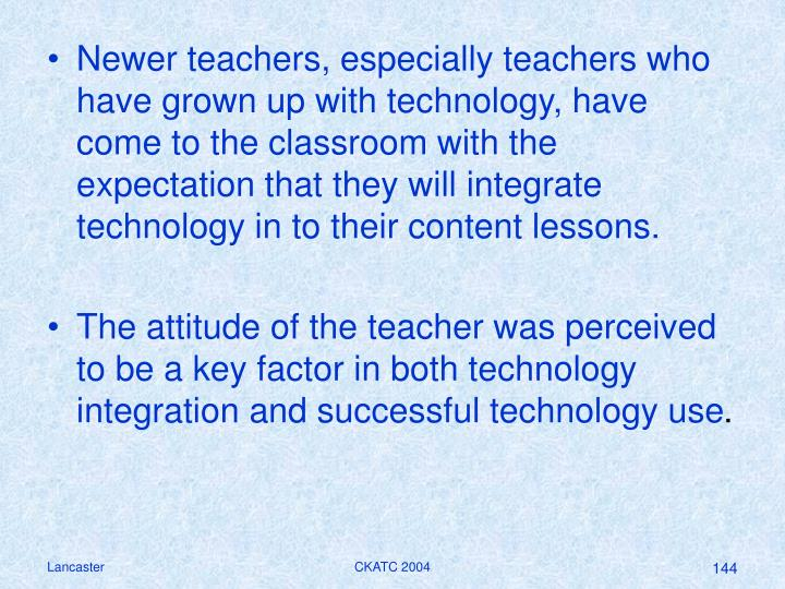Newer teachers, especially teachers who have grown up with technology, have come to the classroom with the expectation that they will integrate technology in to their content lessons.