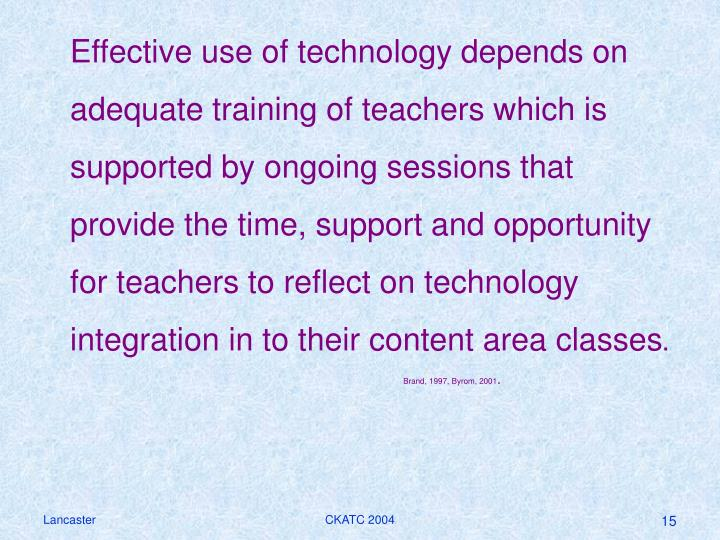 Effective use of technology depends on adequate training of teachers which is supported by ongoing sessions that provide the time, support and opportunity for teachers to reflect on technology integration in to their content area classes