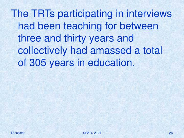 The TRTs participating in interviews had been teaching for between three and thirty years and collectively had amassed a total of 305 years in education.