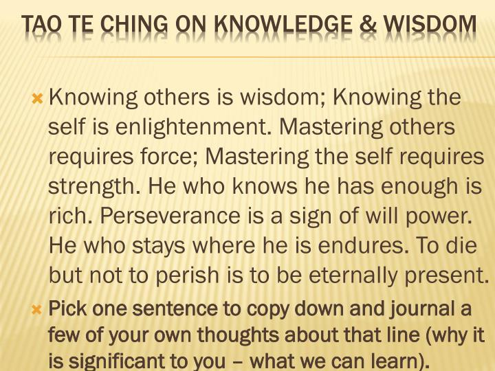 Knowing others is wisdom; Knowing the self is enlightenment. Mastering others requires force; Mastering the self requires strength. He who knows he has enough is rich. Perseverance is a sign of will power. He who stays where he is endures. To die but not to perish is to be eternally present.