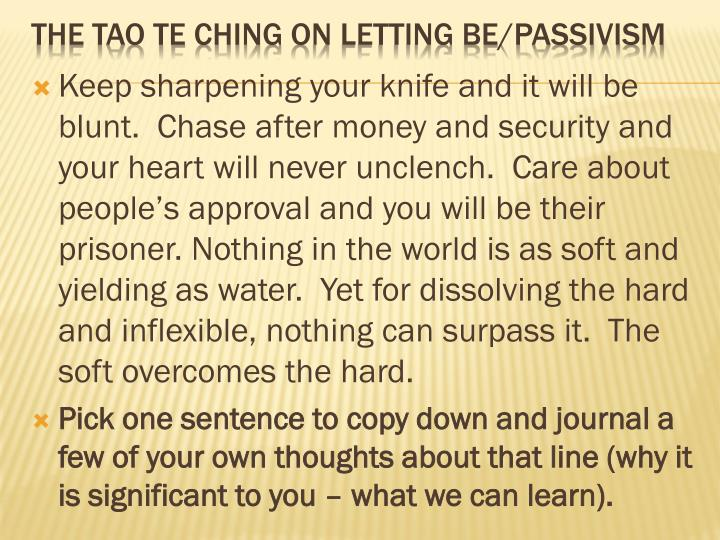 Keep sharpening your knife and it will be blunt.  Chase after money and security and your heart will never unclench.  Care about people's approval and you will be their prisoner. Nothing in the world is as soft and yielding as water.  Yet for dissolving the hard and inflexible, nothing can surpass it.  The soft overcomes the hard.
