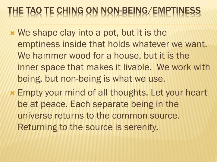 We shape clay into a pot, but it is the emptiness inside that holds whatever we want.  We hammer wood for a house, but it is the inner space that makes it livable.  We work with being, but non-being is what we use.