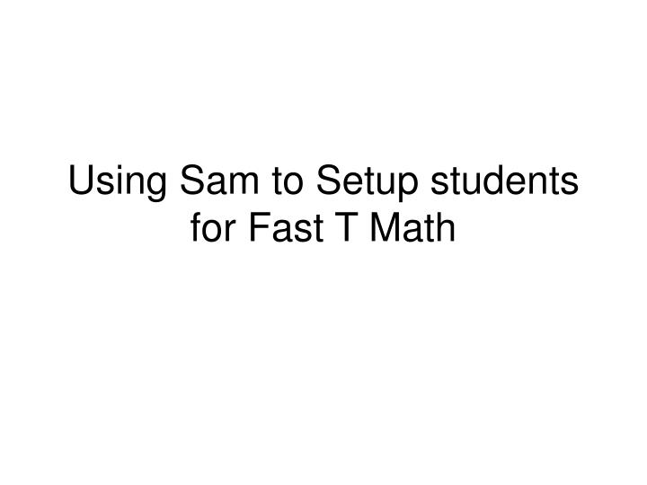 Using sam to setup students for fast t math