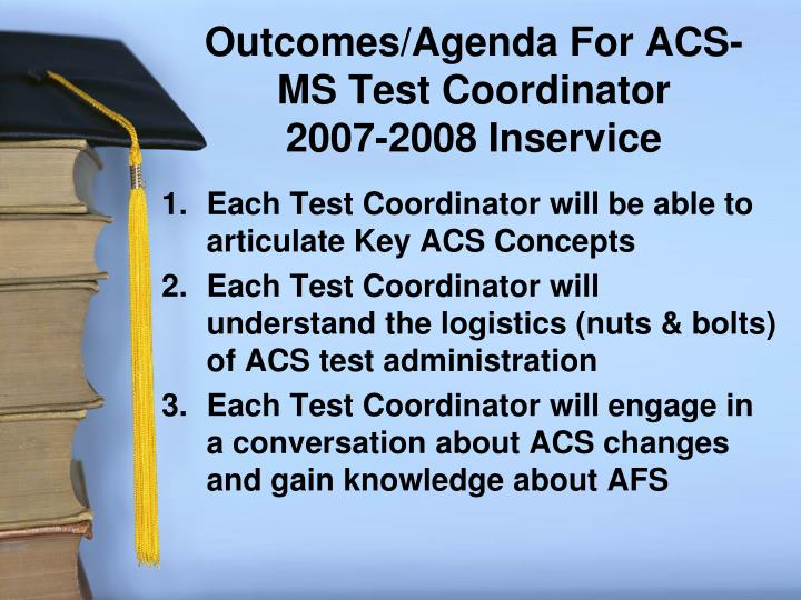 Outcomes agenda for acs ms test coordinator 2007 2008 inservice