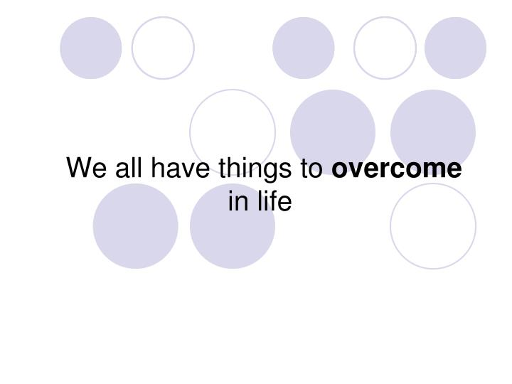 We all have things to overcome in life