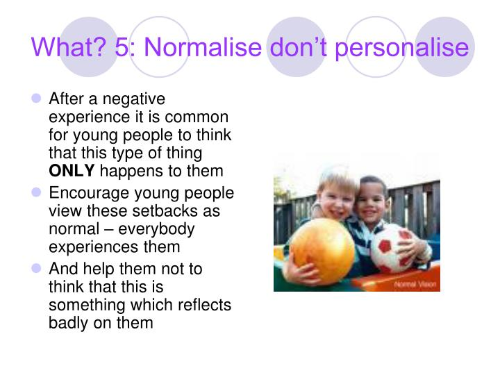 What? 5: Normalise don't personalise