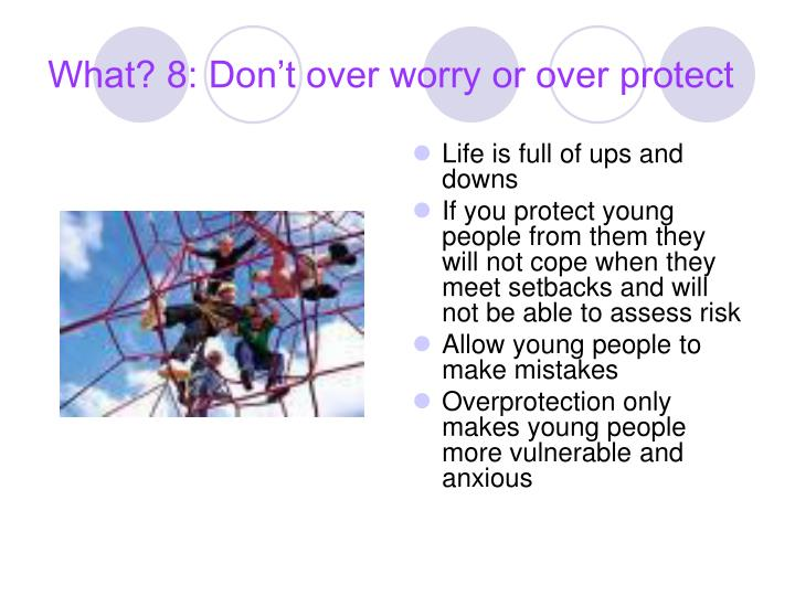 What? 8: Don't over worry or over protect