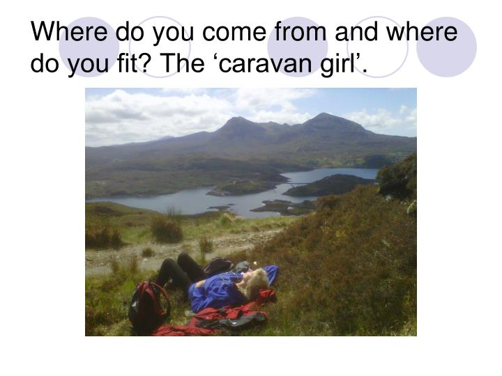 Where do you come from and where do you fit? The 'caravan girl'.