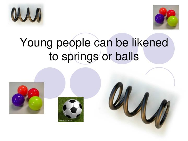 Young people can be likened to springs or balls