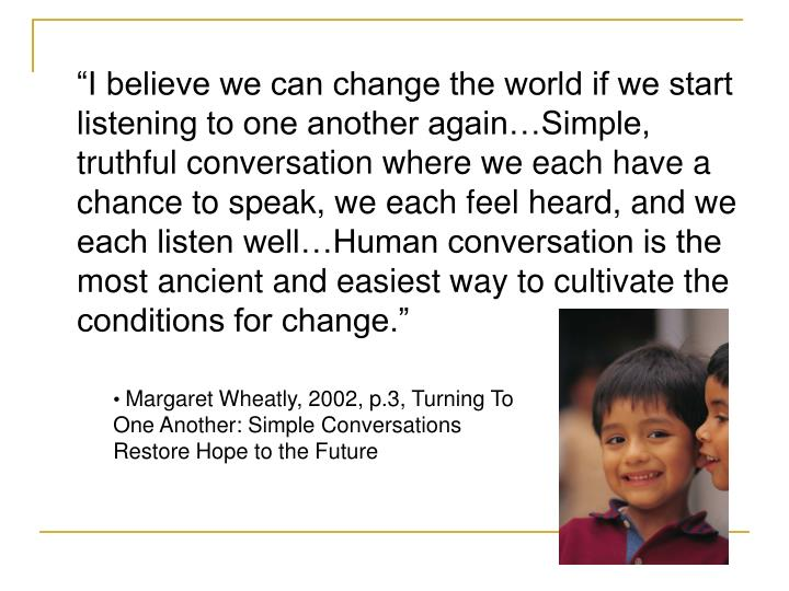 """I believe we can change the world if we start listening to one another again…Simple, truthful conversation where we each have a chance to speak, we each feel heard, and we each listen well…Human conversation is the most ancient and easiest way to cultivate the conditions for change."""