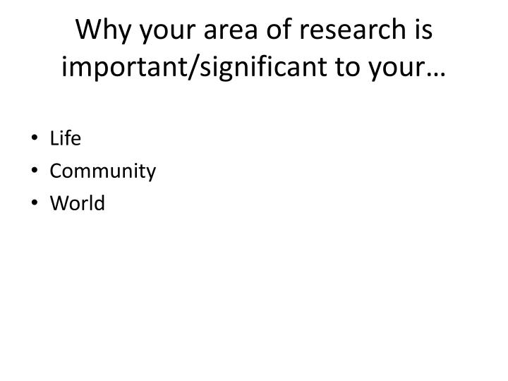Why your area of research is important/significant to your…