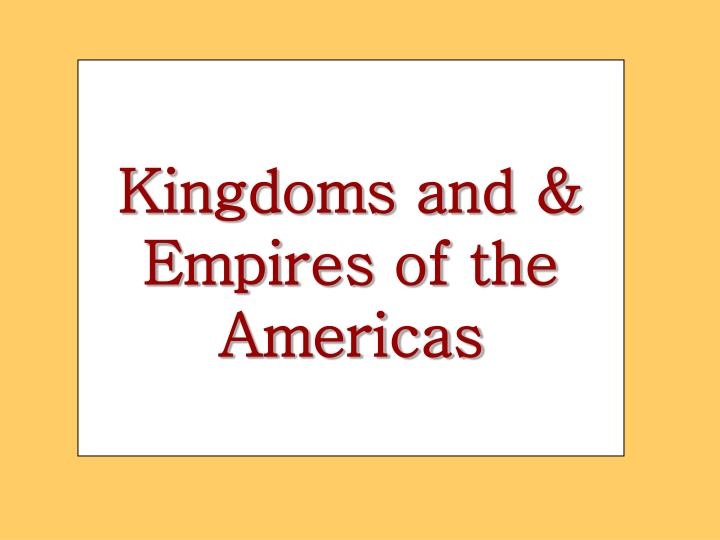Kingdoms and & Empires of the Americas