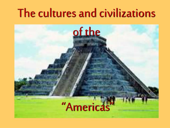 The cultures and civilizations of the americas