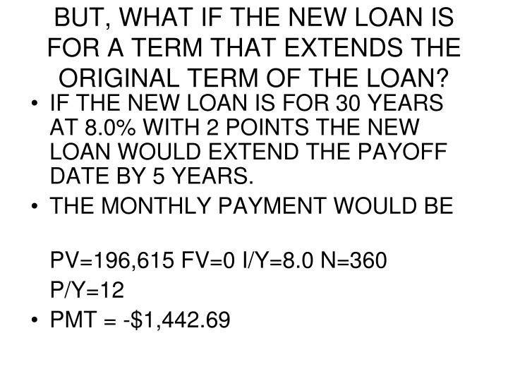 BUT, WHAT IF THE NEW LOAN IS FOR A TERM THAT EXTENDS THE ORIGINAL TERM OF THE LOAN?