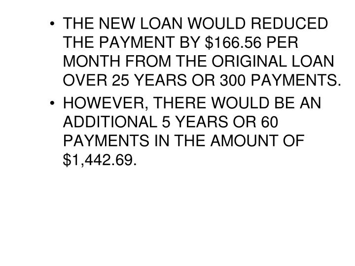 THE NEW LOAN WOULD REDUCED THE PAYMENT BY $166.56 PER MONTH FROM THE ORIGINAL LOAN OVER 25 YEARS OR 300 PAYMENTS.