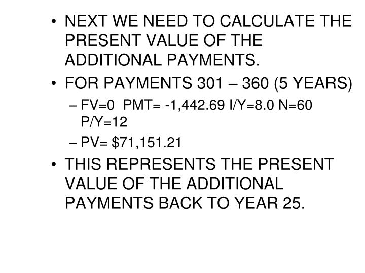 NEXT WE NEED TO CALCULATE THE PRESENT VALUE OF THE ADDITIONAL PAYMENTS.