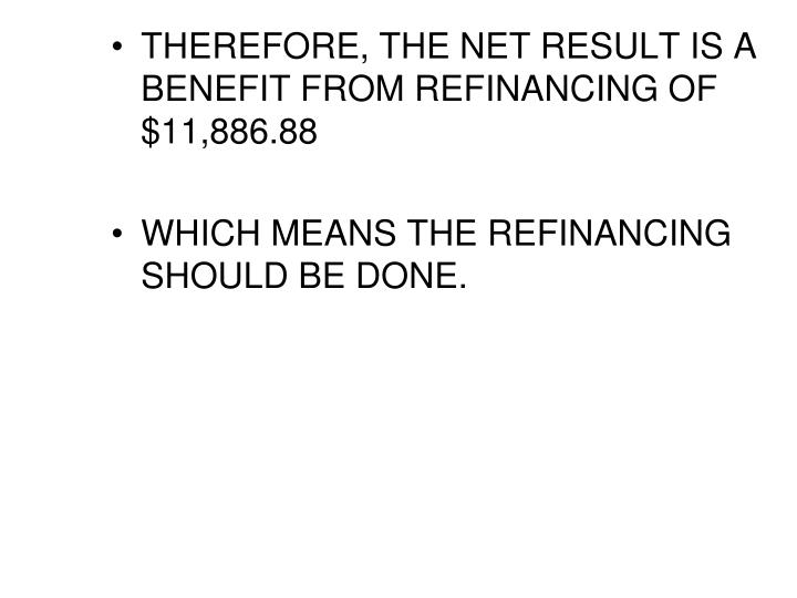 THEREFORE, THE NET RESULT IS A BENEFIT FROM REFINANCING OF $11,886.88