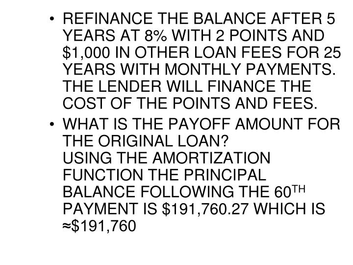 REFINANCE THE BALANCE AFTER 5 YEARS AT 8% WITH 2 POINTS AND $1,000 IN OTHER LOAN FEES FOR 25 YEARS WITH MONTHLY PAYMENTS.  THE LENDER WILL FINANCE THE COST OF THE POINTS AND FEES.