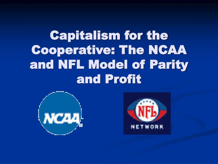 capitalism for the cooperative the ncaa and nfl model of parity and profit n.