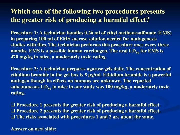 Which one of the following two procedures presents the greater risk of producing a harmful effect?