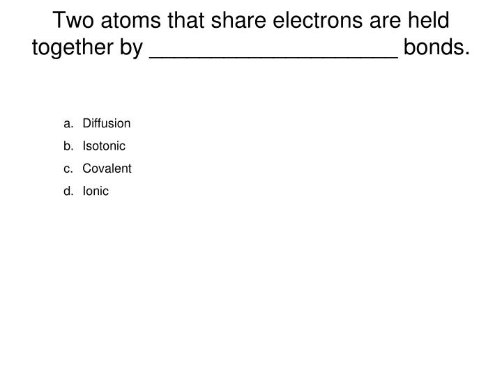 Two atoms that share electrons are held together by ____________________ bonds.