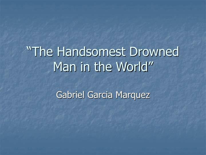 """magical realism in the handsomest drowned View the handsomest drowned man in the or magical happenings are leading writer of magical realism """"the handsomest drowned man in the world."""
