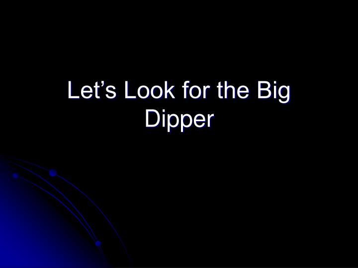 Let s look for the big dipper