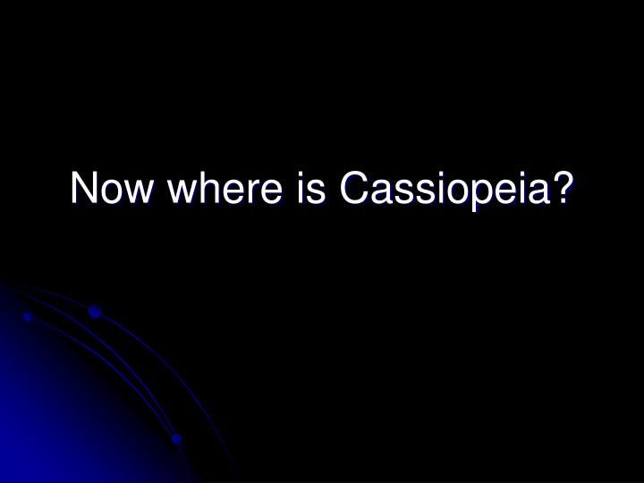Now where is Cassiopeia?