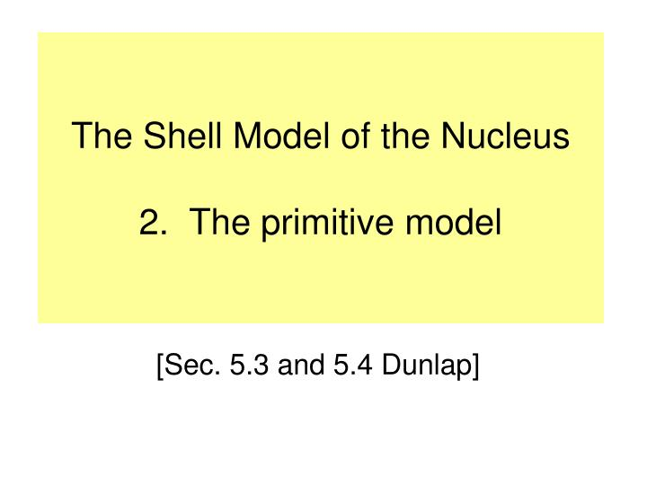The shell model of the nucleus 2 the primitive model