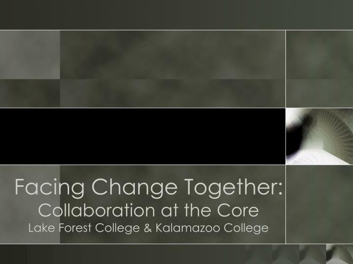 Facing change together collaboration at the core lake forest college kalamazoo college
