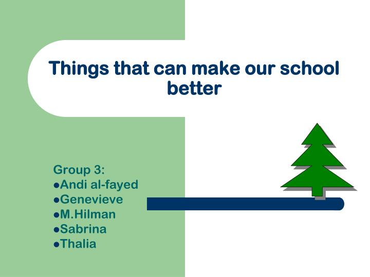 things that can make our school better n.