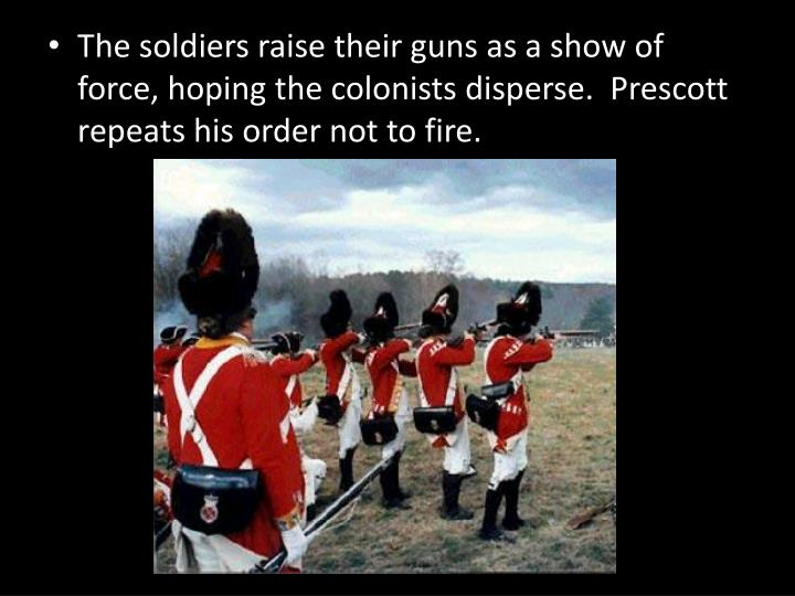 The soldiers raise their guns as a show of force, hoping the colonists disperse.  Prescott repeats his order not to fire.