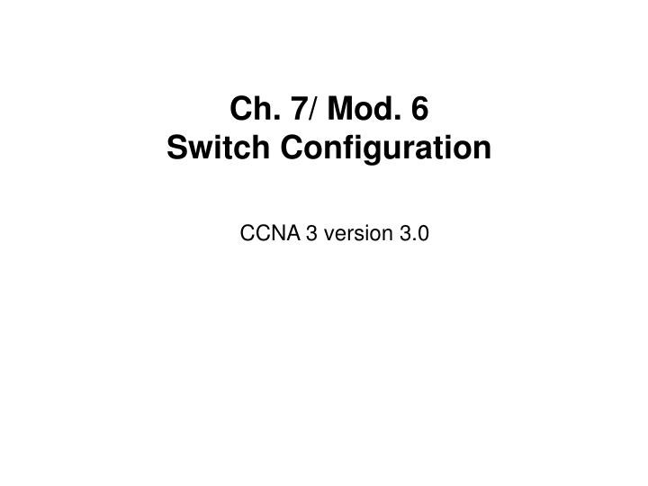 PPT - Ch  7/ Mod  6 Switch Configuration PowerPoint