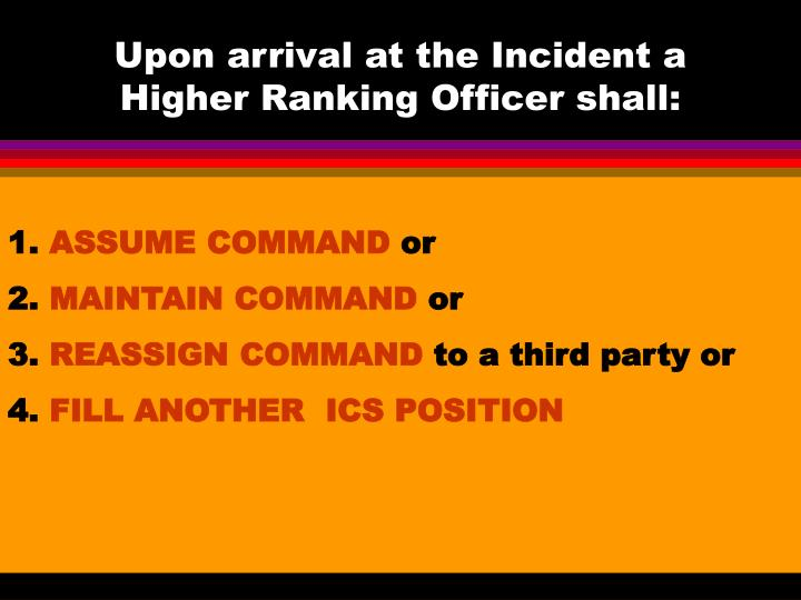 Upon arrival at the Incident a Higher Ranking Officer shall: