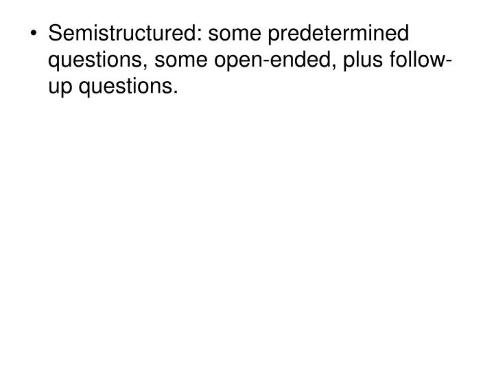 Semistructured: some predetermined questions, some open-ended, plus follow-up questions.