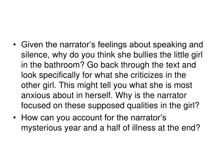 Given the narrator's feelings about speaking and silence, why do you think she bullies the little girl in the bathroom? Go back through the text and look specifically for what she criticizes in the other girl. This might tell you what she is most anxious about in herself. Why is the narrator focused on these supposed qualities in the girl?