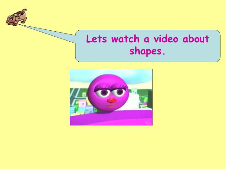 Lets watch a video about shapes.