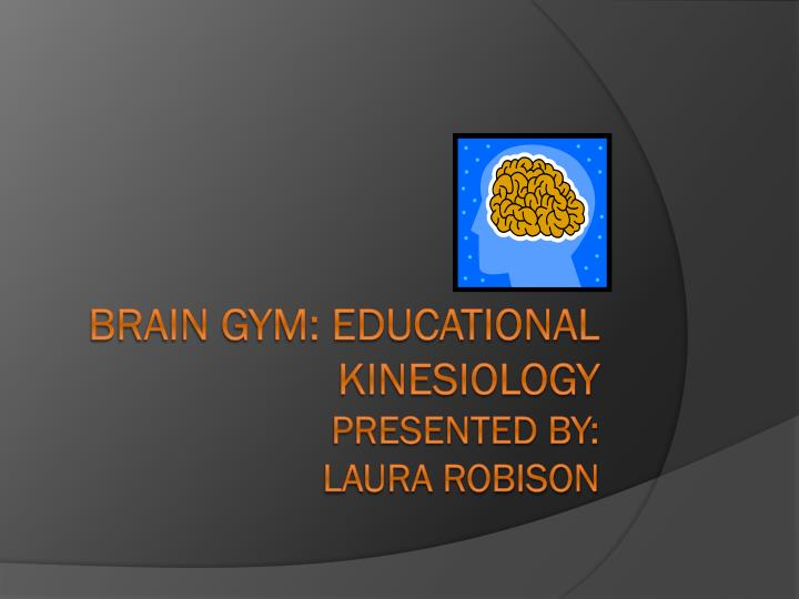 brain gym educational kinesiology presented by laura robison n.