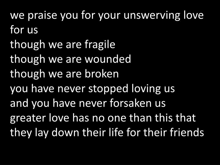We praise you for your unswerving love for us