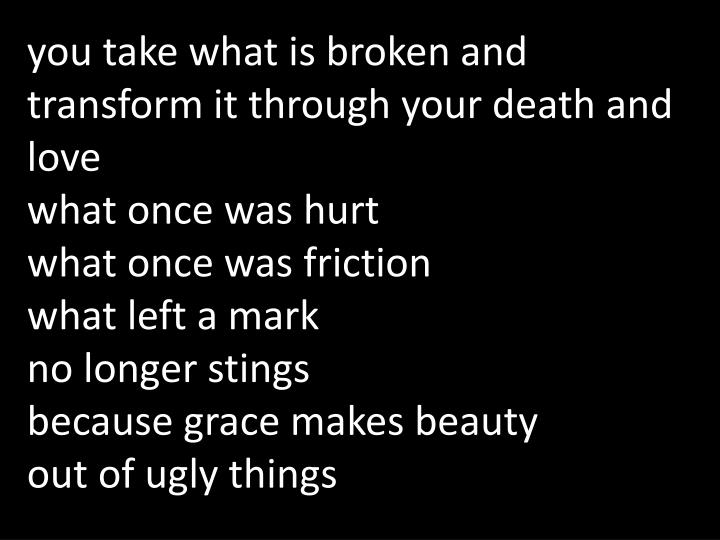 you take what is broken and transform it through your death and love